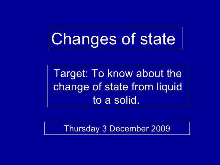 Changes of state  Target: To know about the change of state from liquid to a solid.  Thursday 3 December 2009