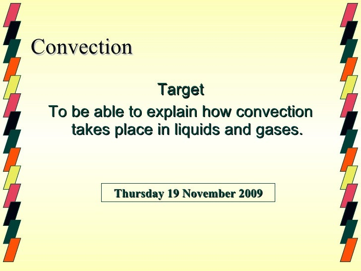 Convection <ul><li>Target </li></ul><ul><li>To be able to explain how convection takes place in liquids and gases. </li></...