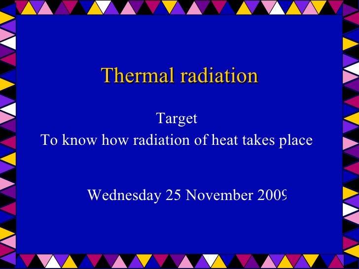 Thermal radiation <ul><li>Target </li></ul><ul><li>To know how radiation of heat takes place </li></ul>Wednesday 25 Novemb...