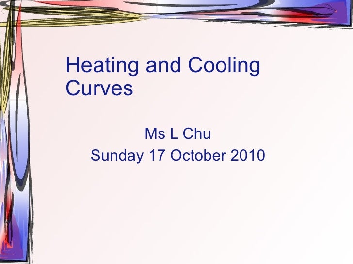 Heating and Cooling Curves Ms L Chu Sunday 17 October 2010