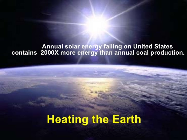 Heating the Earth Annual solar energy falling on United States contains  2000X more energy than annual coal production.