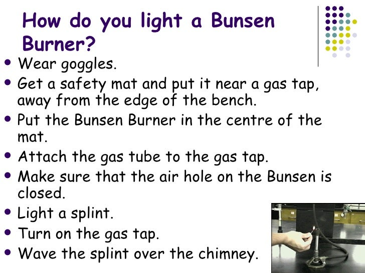 how to use a bunsen burner The bunsen burner, named after and co-designed by robert bunsen in 1854, is a common laboratory instrument that produces a hot, sootless, non-luminous flame the bunsen burner allows for precise regulation of the mixing of gas and oxygen in its central barrel before combustion, which ignites the flame.