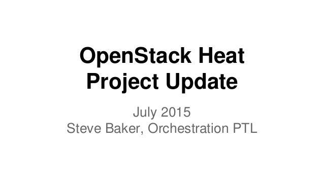 OpenStack Heat Project Update July 2015 Steve Baker, Orchestration PTL