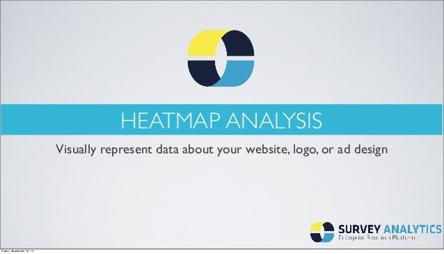 HEATMAP ANALYSIS  Visually represent data about your website, logo, or ad design  Friday, September 12, 14