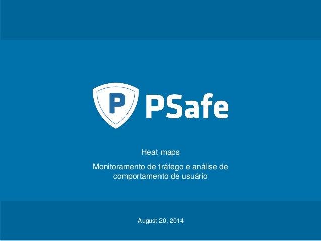 Heat maps  Monitoramento de tráfego e análise de  comportamento de usuário  August 20, 2014  PSafe Tecnologia S.A. August ...