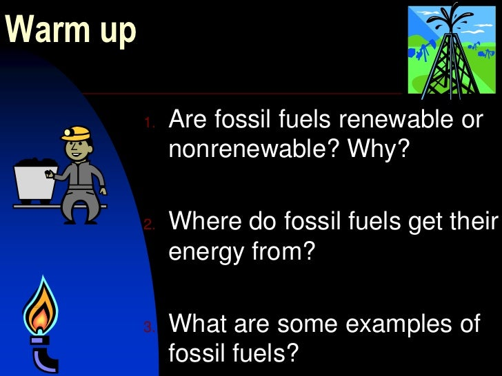 Warm up<br />Are fossil fuels renewable or nonrenewable? Why?<br />Where do fossil fuels get their energy from?<br />What ...