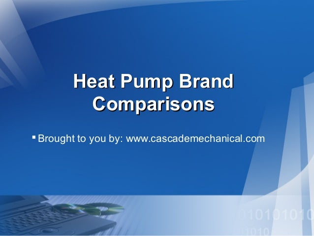Heat Pump Brand Comparisons  Brought to you by: www.cascademechanical.com
