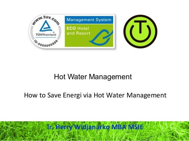 Hot Water Management How to Save Energi via Hot Water Management Ir. Herry Widjanarko MBA MSIE
