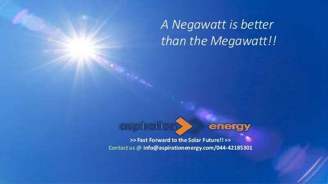 A Negawatt is better than the Megawatt!! >> Fast Forward to the Solar Future!! >> Contact us @ info@aspirationenergy.com/0...