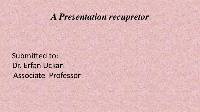 A Presentation recupretor Submitted to: Dr. Erfan Uckan Associate Professor