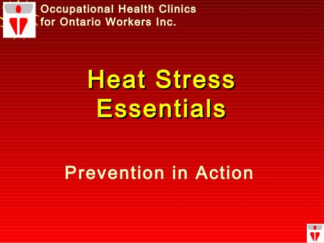 Heat StressHeat Stress EssentialsEssentials Occupational Health Clinics for Ontario Workers Inc. Prevention in Action