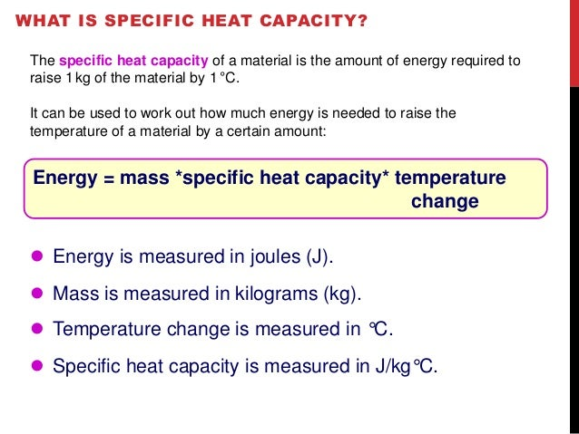 WHAT IS SPECIFIC HEAT CAPACITY?  The specific heat capacity of a material is the amount of energy required to  raise 1kg o...
