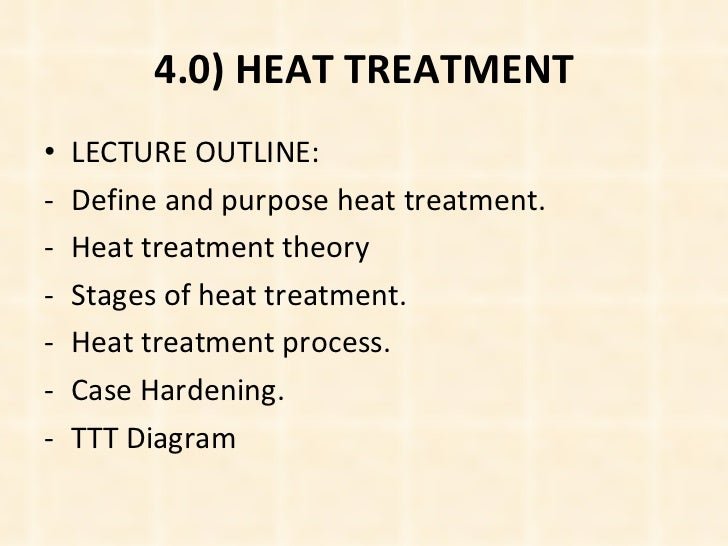 4.0) HEAT TREATMENT <ul><li>LECTURE OUTLINE: </li></ul><ul><li>Define and purpose heat treatment. </li></ul><ul><li>Heat t...