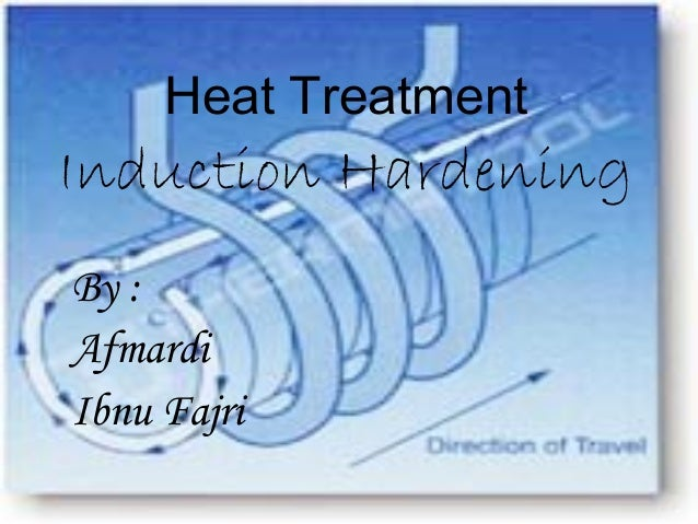 Heat Treatment  Induction Hardening  By :  Afmardi  Ibnu Fajri