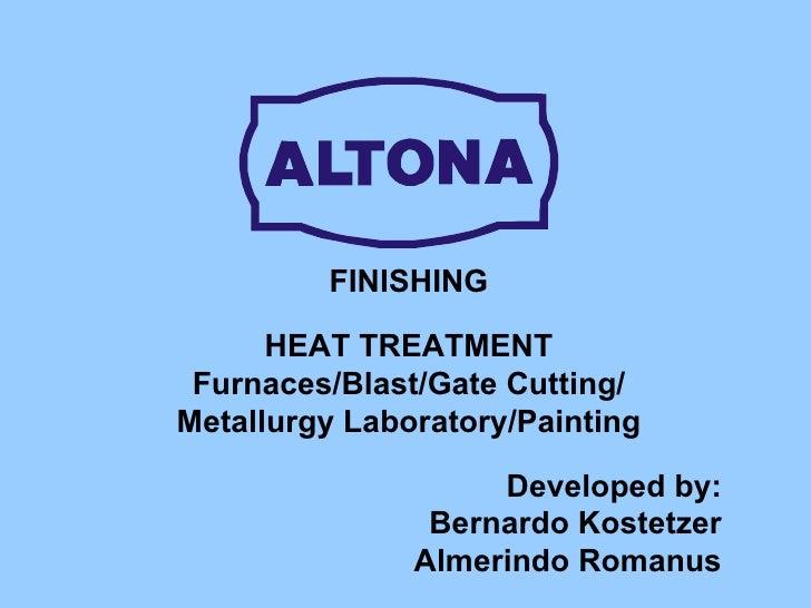 FINISHING HEAT TREATMENT Furnaces/Blast/Gate Cutting/ Metallurgy Laboratory/Painting Developed by: Bernardo Kostetzer Alme...