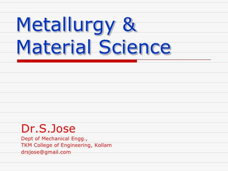 Metallurgy & Material Science<br />Dr.S.Jose<br />Dept of Mechanical Engg.,<br />TKM College of Engineering, Kollam<br />d...