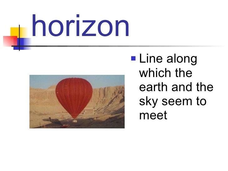 horizon <ul><li>Line along which the earth and the sky seem to meet </li></ul>