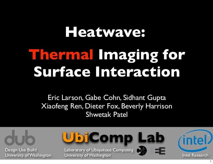 Heatwave:            Thermal Imaging for            Surface Interaction                    Eric Larson, Gabe Cohn, Sidhant...
