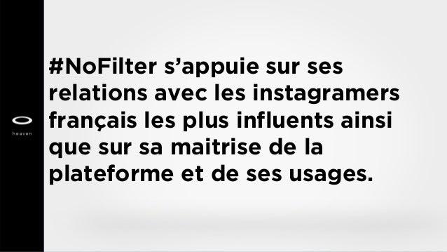 #NoFilter s'appuie sur ses relations avec les instagramers français les plus influents ainsi que sur sa maitrise de la pla...