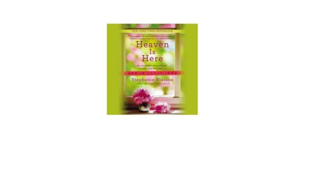 Heaven Is Here An Incredible Story Of Hope Triumph And Everyday Joy