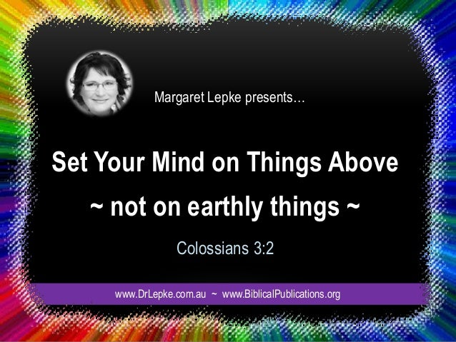 Set Your Mind on Things Above ~ not on earthly things ~ Colossians 3:2 Margaret Lepke presents… www.DrLepke.com.au ~ www.B...