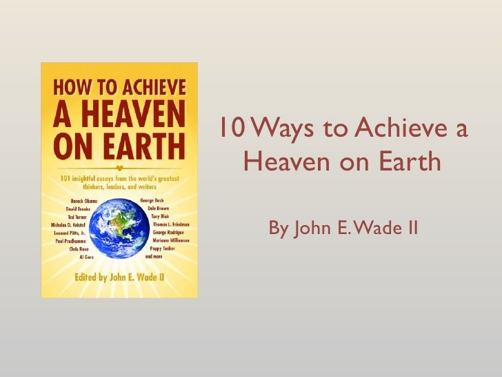 10 Ways to Achieve a   Heaven on Earth      By John E. Wade II