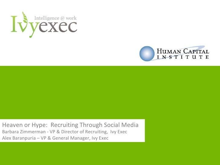 Heaven or Hype: Recruiting Through Social MediaBarbara Zimmerman - VP & Director of Recruiting, Ivy ExecAlex Baranpuria – ...
