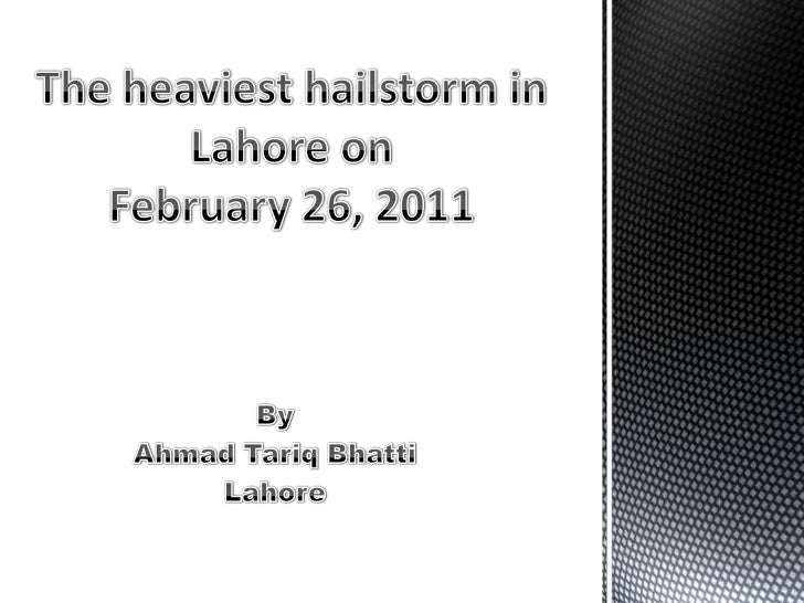 The hailstorm that struck Lahore on February 26, 2011 was  considered to be the heaviest in the recent times . People call...