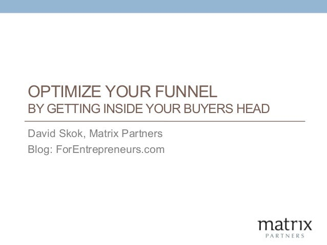 OPTIMIZE YOUR FUNNEL BY GETTING INSIDE YOUR BUYERS HEAD David Skok, Matrix Partners Blog: ForEntrepreneurs.com