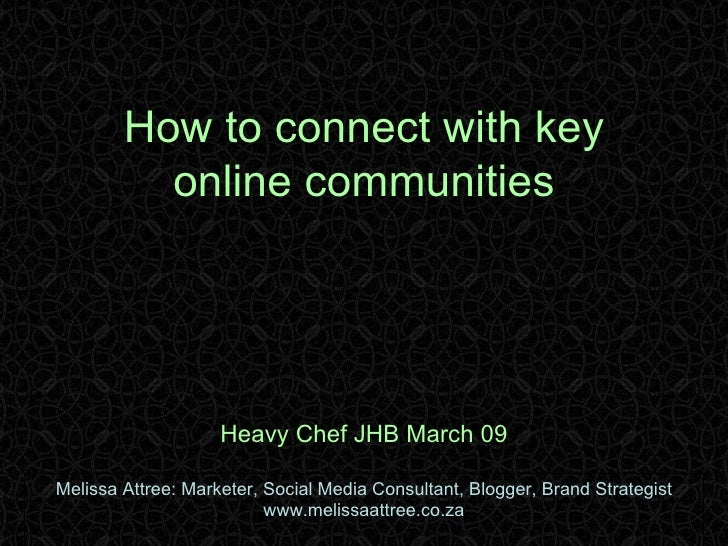 How to connect with key online communities Heavy Chef JHB March 09 Melissa Attree: Marketer, Social Media Consultant, Blog...