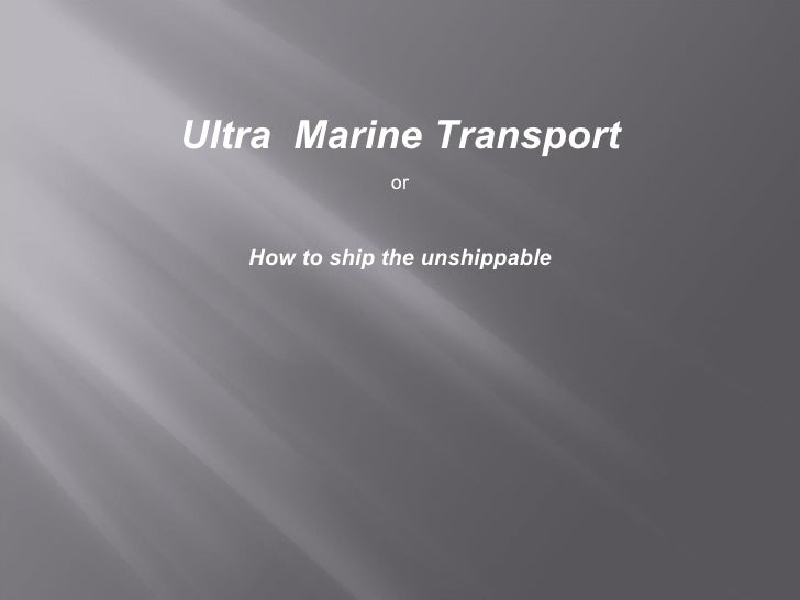 Ultra  Marine Transport or How to ship the unshippable