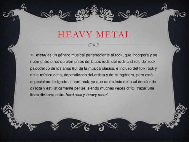 HEAVY METAL metal es un género musical perteneciente al rock, que incorpora y senutre entre otros de elementos del blues ...