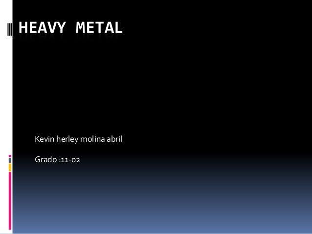 HEAVY METAL Kevin herley molina abril Grado :11-02