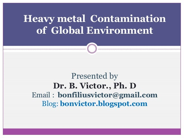Heavy metal Contamination  of Global Environment          Presented by      Dr. B. Victor., Ph. D Email : bonfiliusvictor@...
