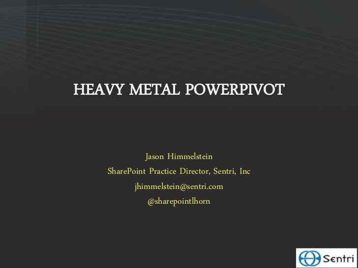 HEAVY METAL POWERPIVOT             Jason Himmelstein   SharePoint Practice Director, Sentri, Inc          jhimmelstein@sen...