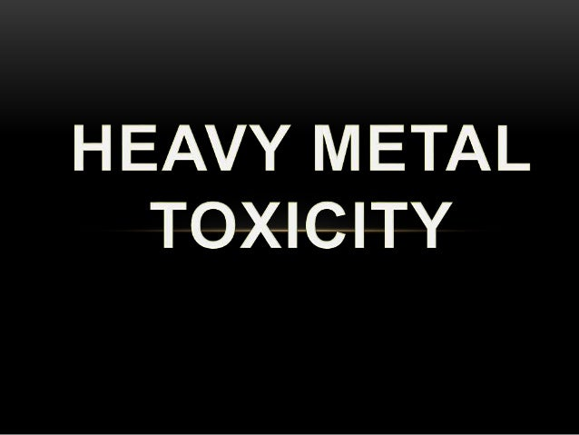 GENERAL CHARACTERS • Most common heavy metals toxicity: lead (Pb), mercury (Hg), cadmium (Cd) and arsenic (As) • They are ...