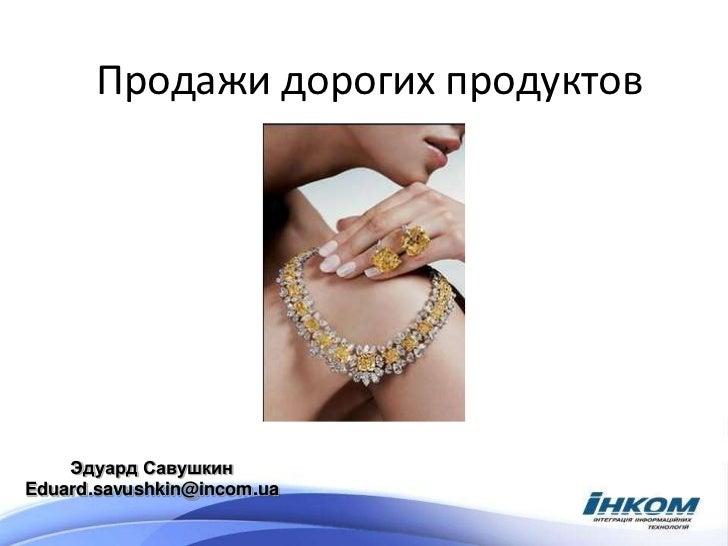 Продажи дорогих продуктов    Эдуард СавушкинEduard.savushkin@incom.ua