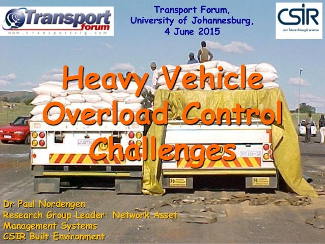 Heavy Vehicle Overload Control Challenges Dr Paul Nordengen Research Group Leader: Network Asset Management Systems CSIR B...