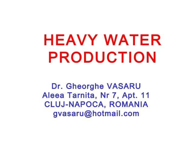 HEAVY WATER PRODUCTION Dr. Gheorghe VASARU Aleea Tarnita, Nr 7, Apt. 11 CLUJ-NAPOCA, ROMANIA gvasaru@hotmail.com