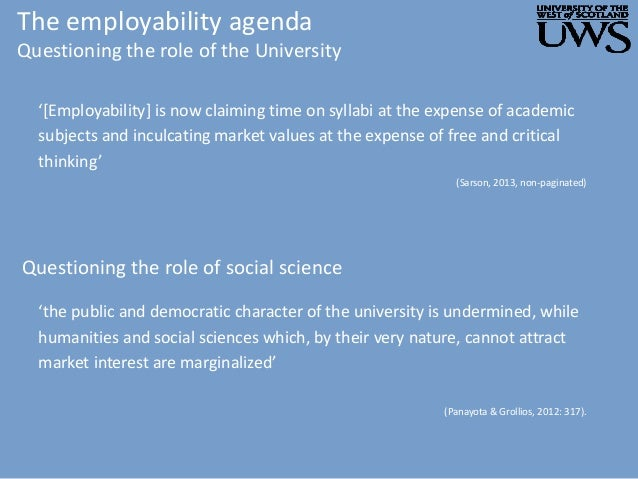 The employability agenda Questioning the role of the University '[Employability] is now claiming time on syllabi at the ex...