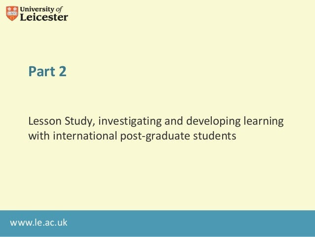 www.le.ac.ukPart 2Lesson Study, investigating and developing learningwith international post-graduate students