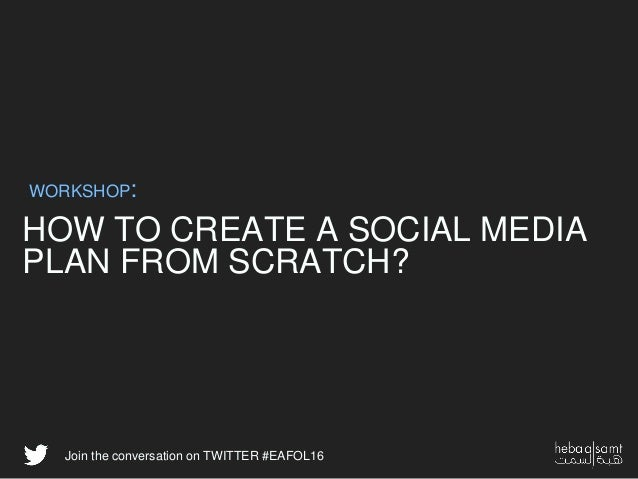 HOW TO CREATE A SOCIAL MEDIA PLAN FROM SCRATCH? WORKSHOP: Join the conversation on TWITTER #EAFOL16