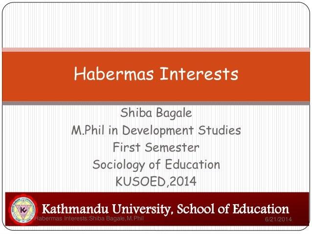 Shiba Bagale M.Phil in Development Studies First Semester Sociology of Education KUSOED,2014 Habermas Interests Kathmandu ...