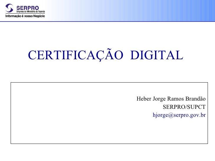 CERTIFICAÇÃO  DIGITAL Heber Jorge Ramos Brandão SERPRO/SUPCT [email_address]