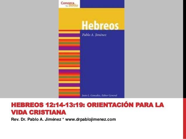 Rev. Dr. Pablo A. Jiménez * www.drpablojimenez.com HEBREOS 12:14-13:19: ORIENTACIÓN PARA LA VIDA CRISTIANA