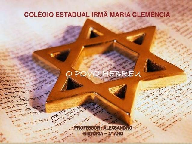 O POVO HEBREU PROFESSOR : ALEXSANDRO HISTÓRIA – 1º ANO COLÉGIO ESTADUAL IRMÃ MARIA CLEMÊNCIA