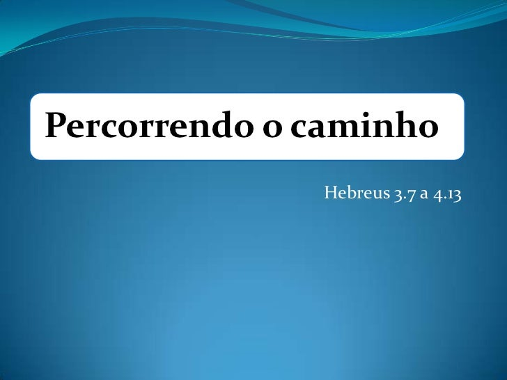 Percorrendo o caminho              Hebreus 3.7 a 4.13