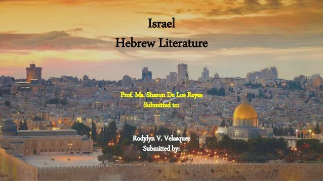 Israel Hebrew Literature Prof. Ms. Sharon De Los Reyes Submitted to: Rodylyn V. Velasquez Submitted by: