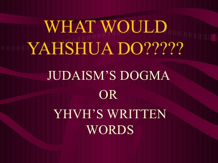 WHAT WOULD YAHSHUA DO????? JUDAISM'S DOGMA  OR  YHVH'S WRITTEN WORDS