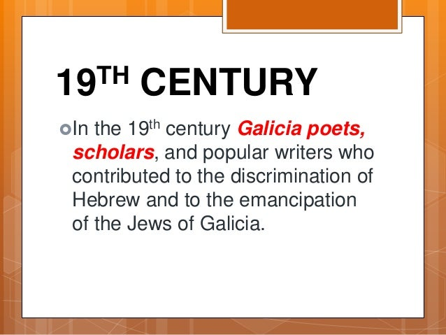 19TH CENTURY In the 19th century Galicia poets, scholars, and popular writers who contributed to the discrimination of He...
